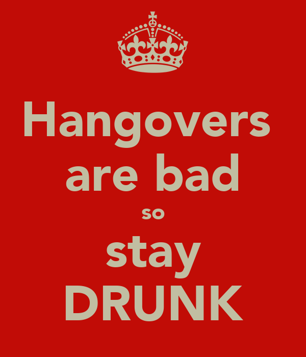 Hangovers  are bad so stay DRUNK