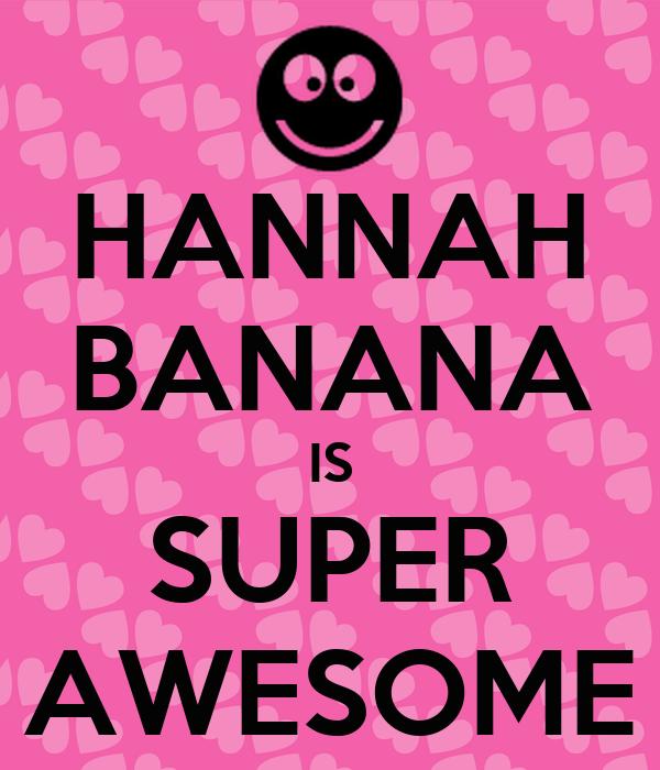 HANNAH BANANA IS SUPER AWESOME