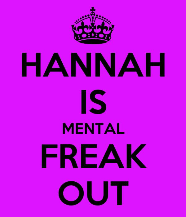 HANNAH IS MENTAL FREAK OUT