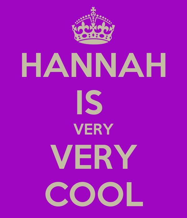 HANNAH IS  VERY VERY COOL