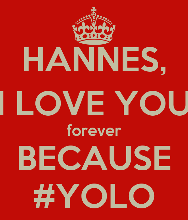 HANNES, I LOVE YOU forever BECAUSE #YOLO