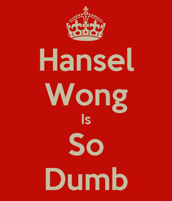 Hansel Wong Is So Dumb