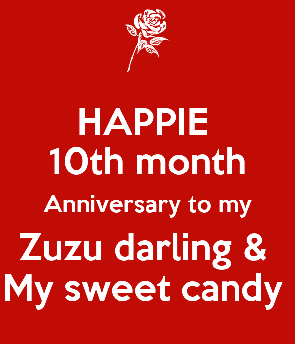 HAPPIE  10th month Anniversary to my Zuzu darling &  My sweet candy