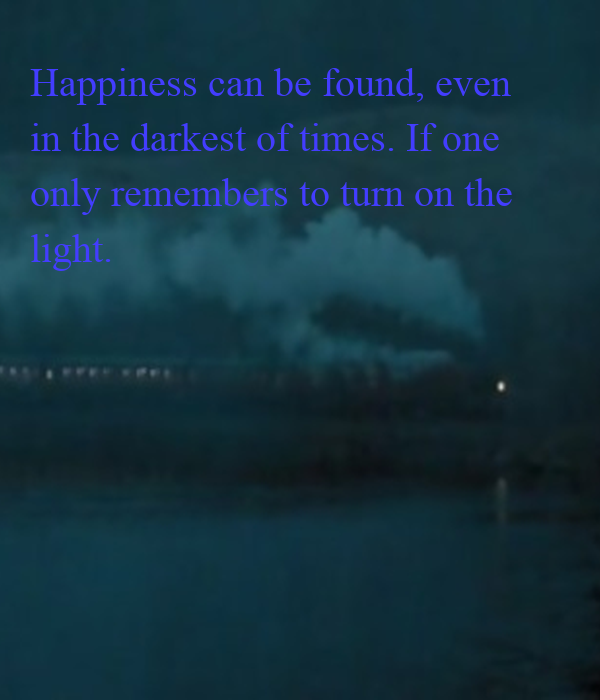 Happiness can be found, even  in the darkest of times. If one  only remembers to turn on the  light.