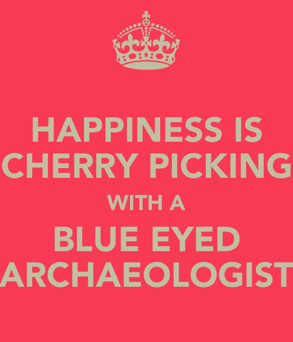 HAPPINESS IS CHERRY PICKING WITH A BLUE EYED ARCHAEOLOGIST