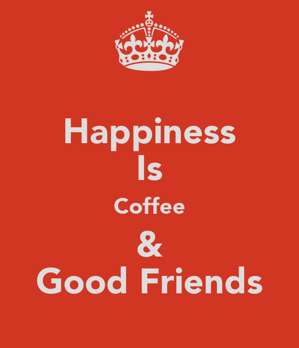 Happiness Is Coffee & Good Friends