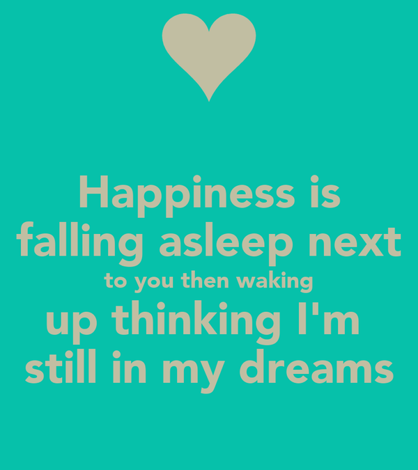 Happiness is falling asleep next to you then waking up thinking I'm  still in my dreams