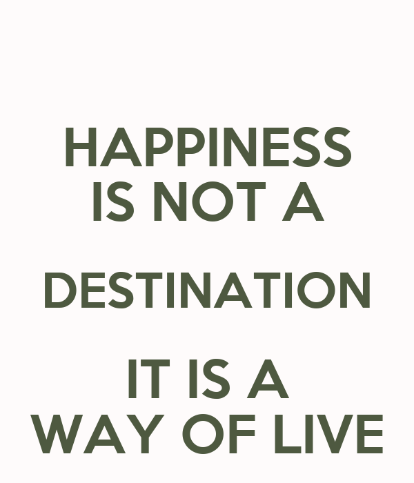 HAPPINESS IS NOT A DESTINATION IT IS A WAY OF LIVE