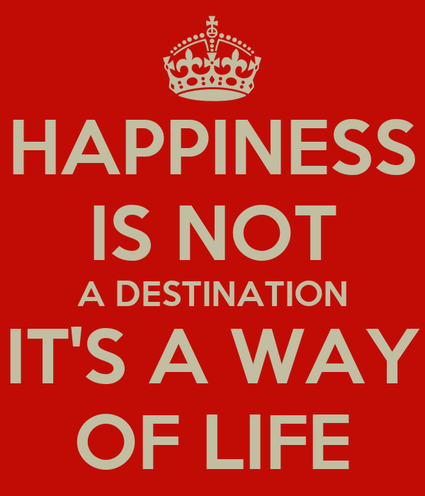 happiness is not a destination essay Money can't buy happiness essay for class 5, 6, 7, 8, 9, 10, 11 and 12 find long  and  in this journey, your goal is the journey itself and not the destination.