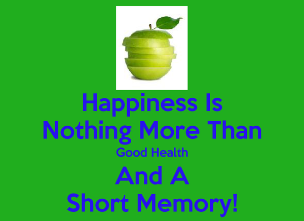 Happiness Is Nothing More Than Good Health And A Short Memory!