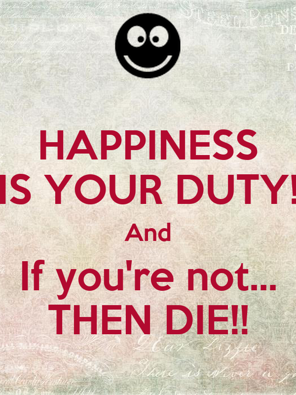 HAPPINESS IS YOUR DUTY! And If you're not... THEN DIE!!