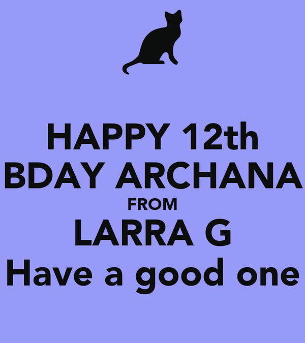 HAPPY 12th BDAY ARCHANA FROM LARRA G Have a good one