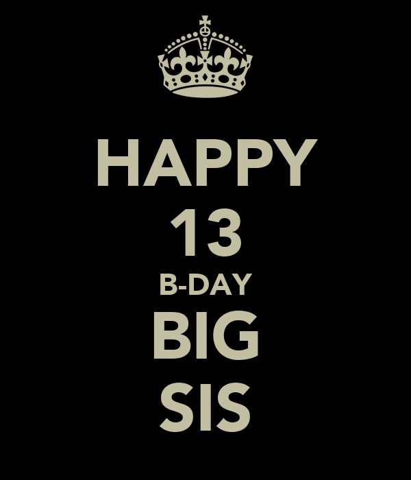 HAPPY 13 B-DAY BIG SIS