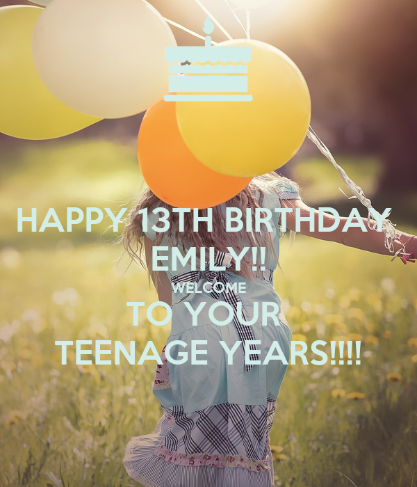 HAPPY 13TH BIRTHDAY  EMILY!! WELCOME TO YOUR  TEENAGE YEARS!!!!
