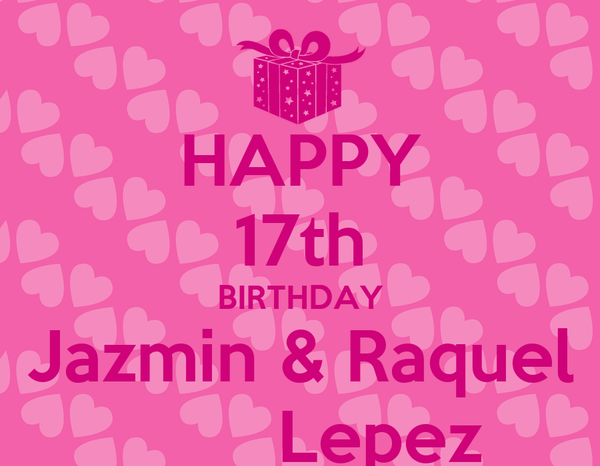 HAPPY 17th BIRTHDAY Jazmin & Raquel         Lepez