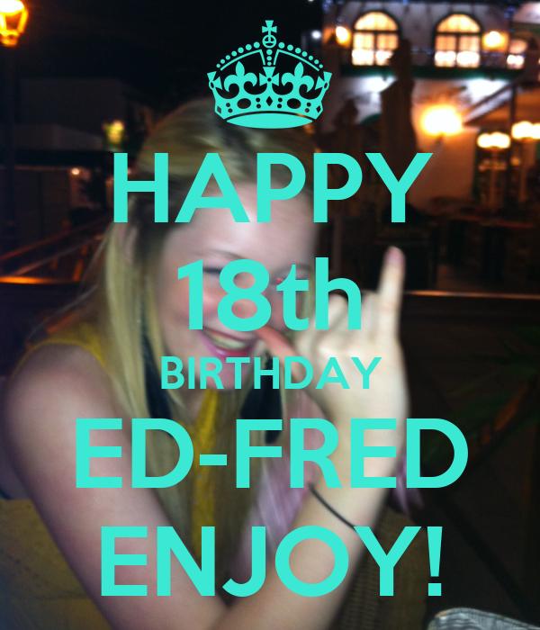 HAPPY 18th BIRTHDAY ED-FRED ENJOY!