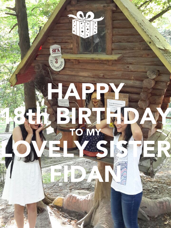 HAPPY 18th BIRTHDAY TO MY LOVELY SISTER FIDAN