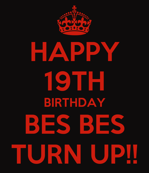 HAPPY 19TH BIRTHDAY BES BES TURN UP!!