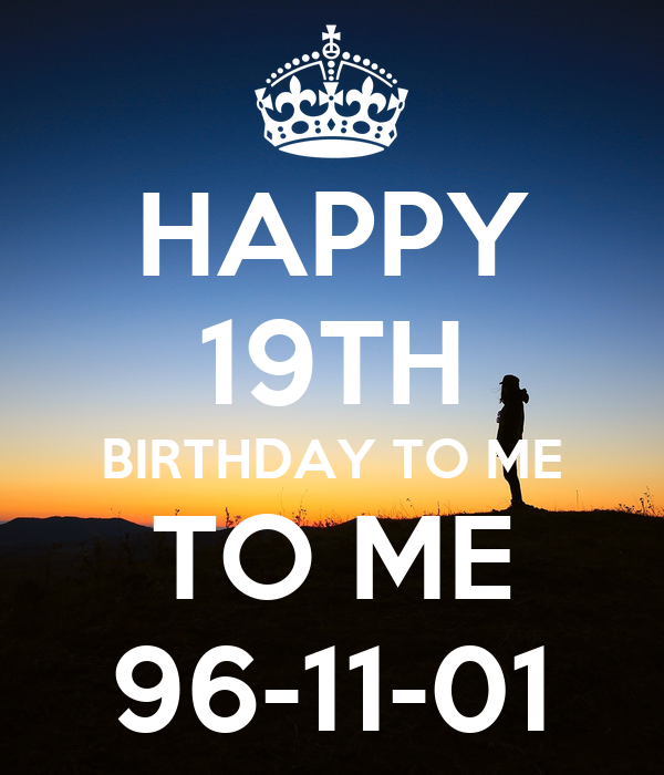 HAPPY 19TH BIRTHDAY TO ME TO ME 96-11-01
