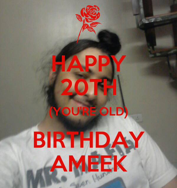 HAPPY 20TH (YOU'RE OLD) BIRTHDAY AMEEK