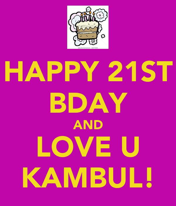 HAPPY 21ST BDAY AND LOVE U KAMBUL!