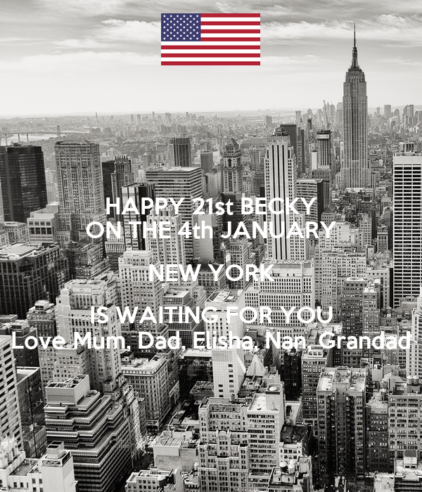 HAPPY 21st BECKY ON THE 4th JANUARY NEW YORK IS WAITING FOR YOU Love Mum, Dad, Elisha, Nan, Grandad