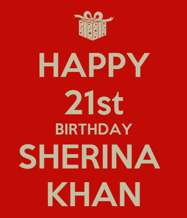 HAPPY 21st BIRTHDAY SHERINA  KHAN