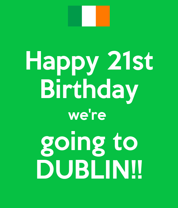Happy 21st Birthday we're  going to DUBLIN!!