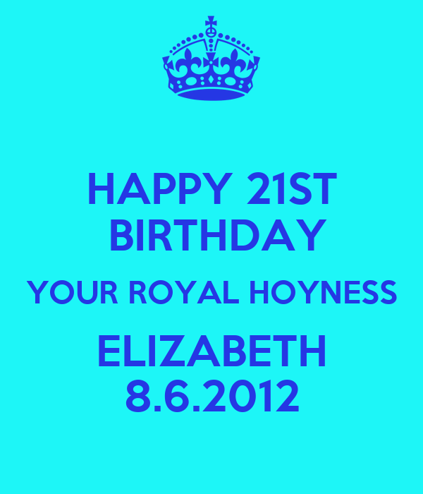 HAPPY 21ST  BIRTHDAY YOUR ROYAL HOYNESS ELIZABETH 8.6.2012