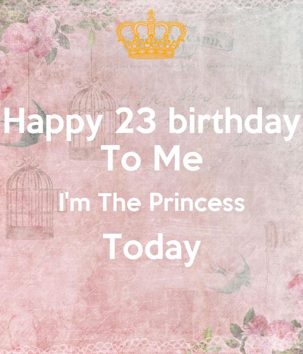 Happy 23 birthday To Me I'm The Princess Today