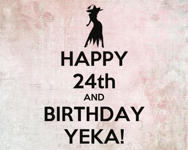 HAPPY 24th AND BIRTHDAY YEKA!