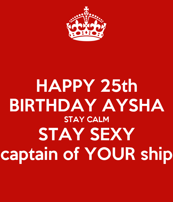 HAPPY 25th BIRTHDAY AYSHA STAY CALM STAY SEXY captain of YOUR ship