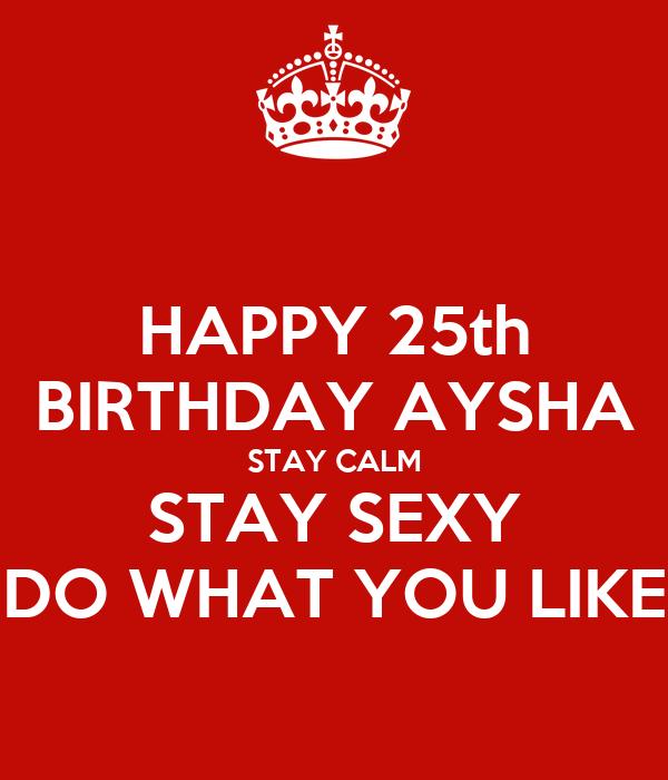 HAPPY 25th BIRTHDAY AYSHA STAY CALM STAY SEXY DO WHAT YOU LIKE