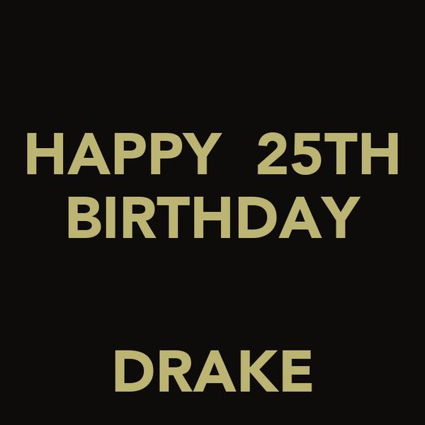 HAPPY  25TH BIRTHDAY   DRAKE