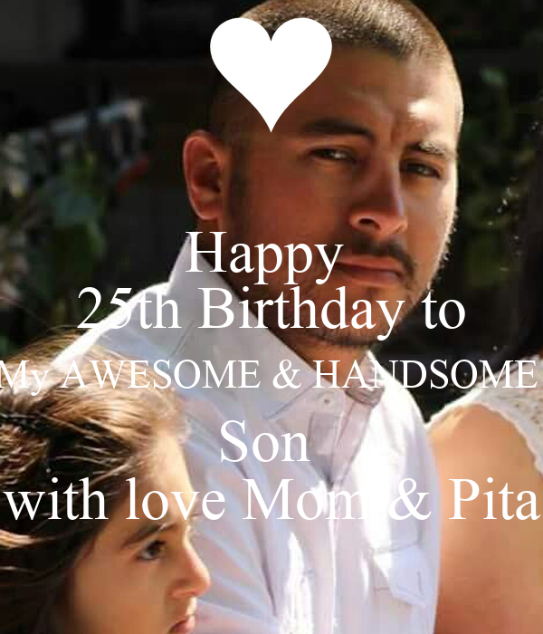 Happy  25th Birthday to My AWESOME & HANDSOME  Son  with love Mom & Pita