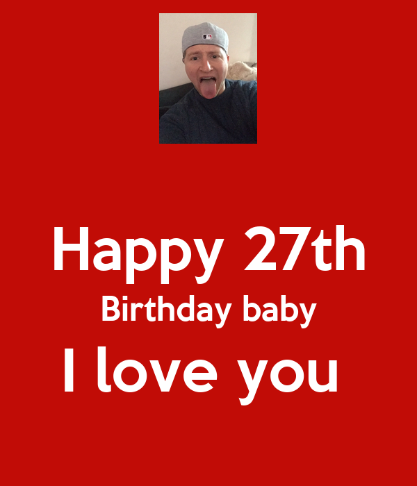 Happy 27th Birthday baby I love you