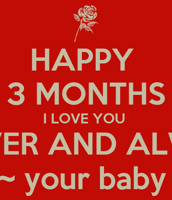 HAPPY  3 MONTHS I LOVE YOU  FOREVER AND ALWAYS  ~ your baby