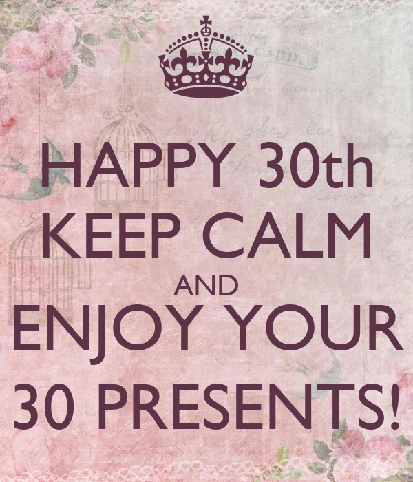 HAPPY 30th KEEP CALM AND ENJOY YOUR 30 PRESENTS!