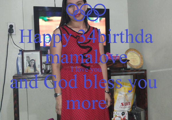 Happy 34birthda mamalove I love you and God bless you  more