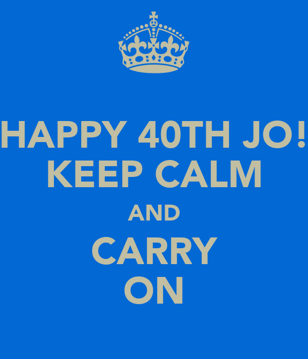 HAPPY 40TH JO! KEEP CALM AND CARRY ON