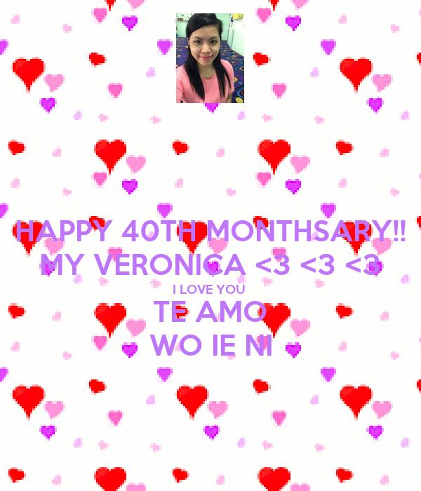 HAPPY 40TH MONTHSARY!! MY VERONICA <3 <3 <3 I LOVE YOU  TE AMO WO IE NI