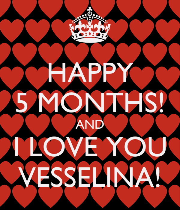 HAPPY 5 MONTHS! AND I LOVE YOU VESSELINA!