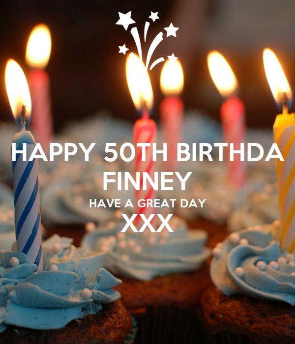HAPPY 50TH BIRTHDA FINNEY HAVE A GREAT DAY XXX