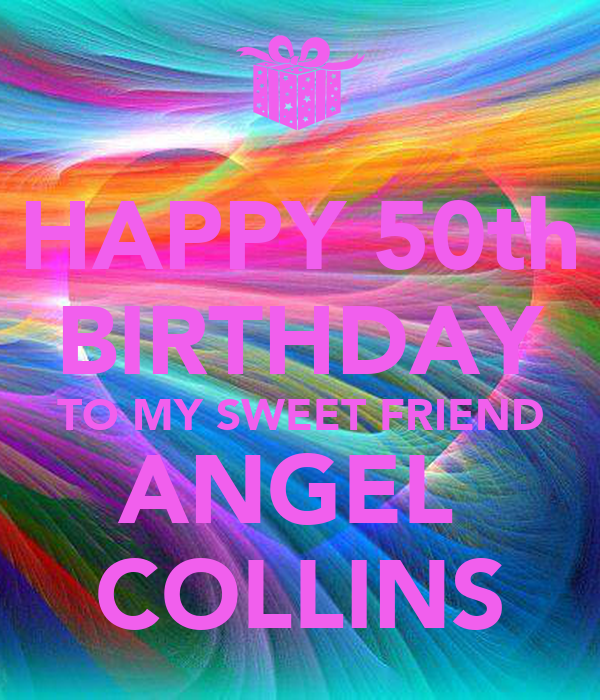 HAPPY 50th BIRTHDAY TO MY SWEET FRIEND ANGEL  COLLINS