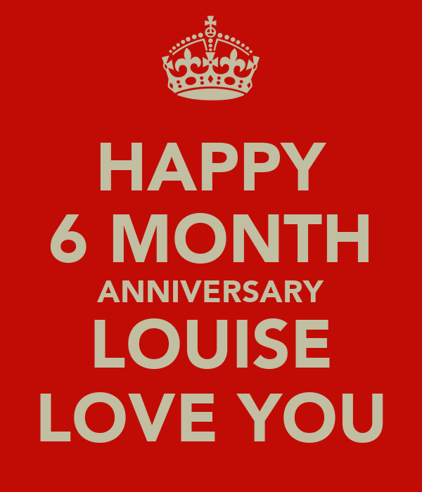 HAPPY 6 MONTH ANNIVERSARY LOUISE LOVE YOU