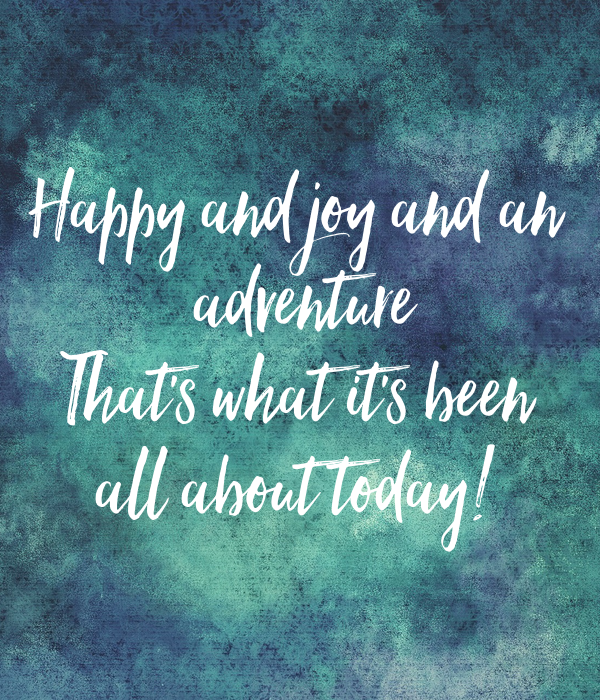 Happy and joy and an  adventure That's what it's been all about today!