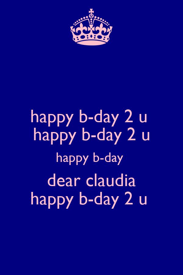 happy b-day 2 u  happy b-day 2 u happy b-day  dear claudia happy b-day 2 u