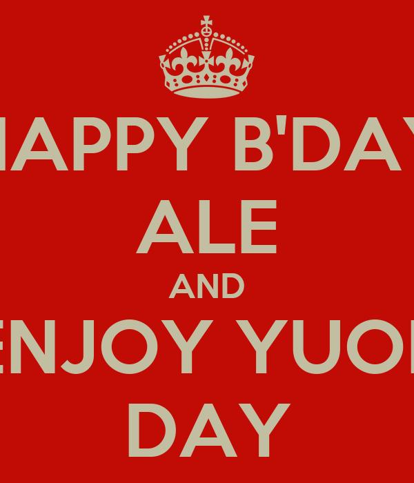 HAPPY B'DAY ALE AND ENJOY YUOR DAY