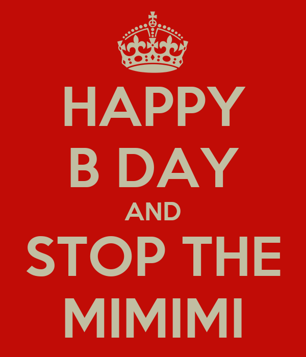 HAPPY B DAY AND STOP THE MIMIMI