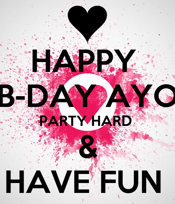 HAPPY  B-DAY AYO PARTY HARD  & HAVE FUN